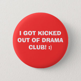 I GOT KICKED OUT OF DRAMA CLUB! :) 2 INCH ROUND BUTTON