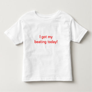 I got my beating today! toddler t-shirt