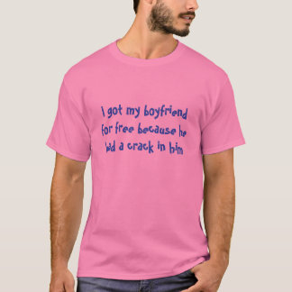 I got my boyfriend for free because he had a cr... T-Shirt