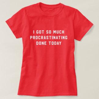 I got so much procrastinating done today shirt