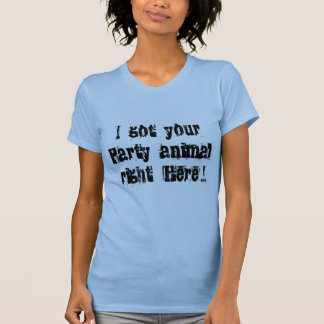 I Got Your Party Animal Right Here! T Shirts