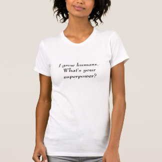 I grow humans.What's your superpower? T-Shirt