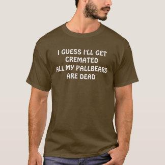 I GUESS I'LL GET CREAMATED T-Shirt