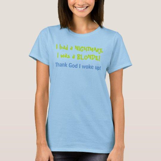 I had a NIGHTMAREI was a BLONDE!, Thank God I w... T-Shirt