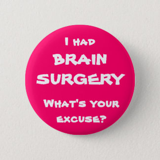 I had brain surgery, what's your excuse? 2 inch round button
