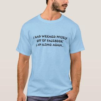 I HAD WEENED MYSELF OFF OF FACEBOOK! I AM USING... T-Shirt