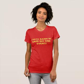 I HATE BANH MI SAID NO ONE EVER!!! T-Shirt