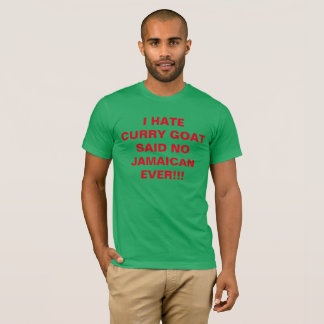 I HATE CURRY GOAT SAID NO JAMAICAN EVER!!! T-Shirt