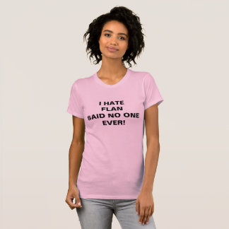 I HATE FLAN SAID NO ONE EVER! T-Shirt