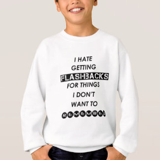i hate getting flashbacks for things i'don't want sweatshirt