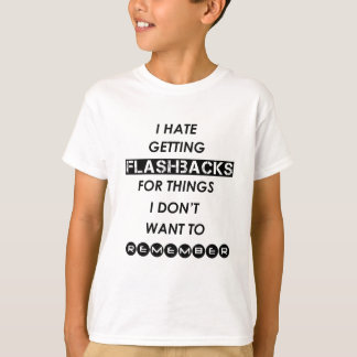 i hate getting flashbacks for things i'don't want T-Shirt