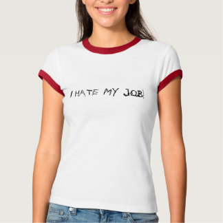 I HATE MY JOB! T-Shirt