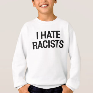 I Hate Racists Sweatshirt