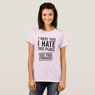 I hate this place see you tomorrow T-Shirt