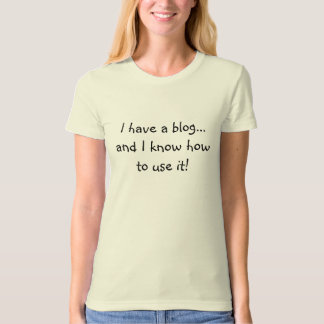 I have a blog...and I know how to use it! Tee