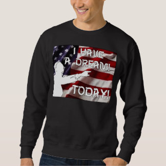 I Have a Dream - Today! Sweatshirt