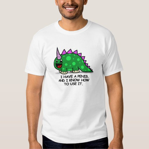 I HAVE A PENIS AND I KNOW HOW TO USE IT TEE SHIRTS