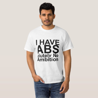 I Have ABS olutely No Ambition FUNNY SHIRT .I Have