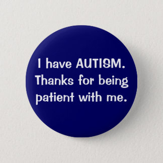 I have AUTISM.  Thanks for being patient with me. 2 Inch Round Button