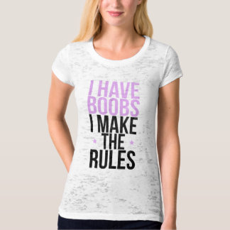 I have boobs I make the rules Shirt