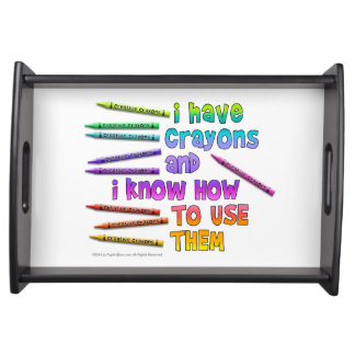 I HAVE CRAYONS AND I KNOW HOW TO USE THEM! SERVING TRAYS