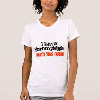 I have fibromyalgia., What's your excuse? T-Shirt