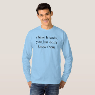 i have friends. you just don't know them T-Shirt
