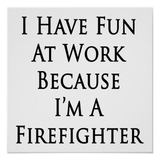I Have Fun At Work Because I'm A Firefighter Posters