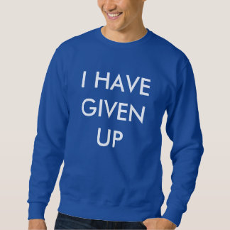 I HAVE GIVEN UP- Sweatshirt