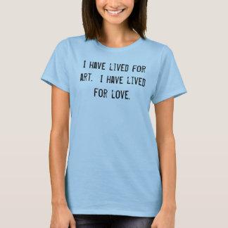 I have lived for art.  I have lived for love. T-Shirt