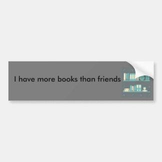 I have more books than friends Bumper Sticker
