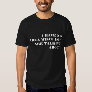 I HAVE NO IDEA WHAT YOU ARE TALKING ABOUT T SHIRTS