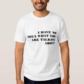 I HAVE NO IDEA WHAT YOU ARE TALKING ABOUT TEE SHIRTS