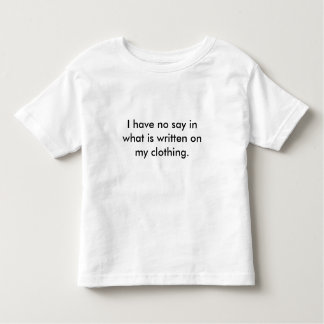 I have no say in what is written on my clothing. toddler t-shirt