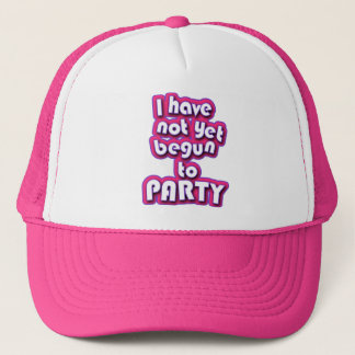 I Have Not Yet Begun To Party Trucker Hat