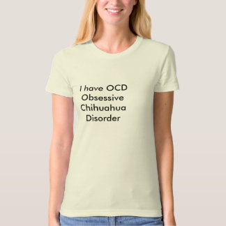 I have OCD  Obsessive Chihuahua Disorder T-Shirt