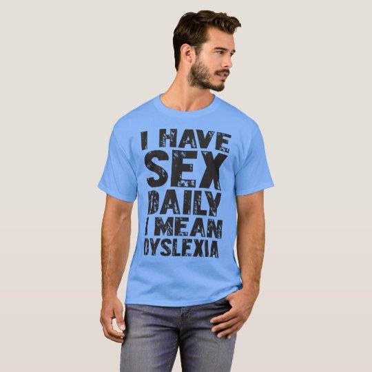I Have Sex Daily I Mean Dyslexia Tshirt