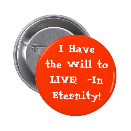 I Have the Will to LIVE in Eternity! Pinback Button