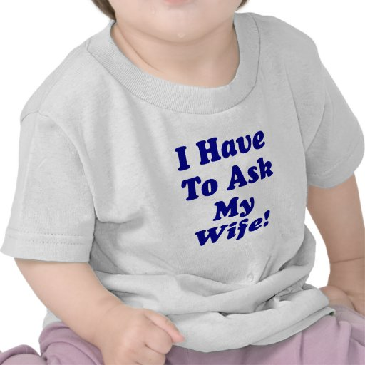 I Have to Ask My Wife Tees