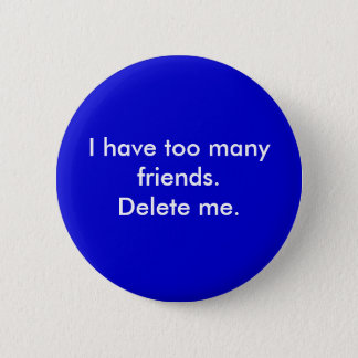 I have too many friends. Delete me. 2 Inch Round Button