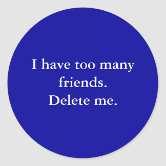 I have too many friends. Delete me. Round Stickers