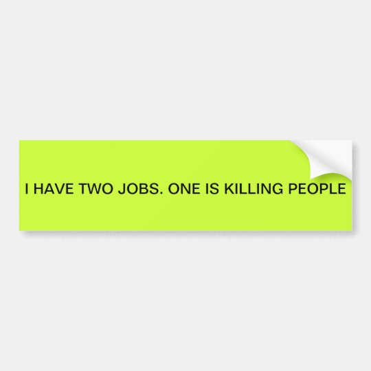 """""""I HAVE TWO JOBS. KILLING PEOPLE IS ONE"""" BUMPER BUMPER STICKER"""