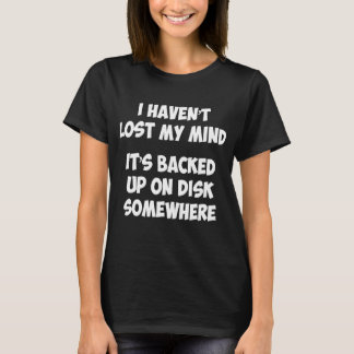 I Haven't Lost My Mind It's Backed Up On Disk T-Shirt