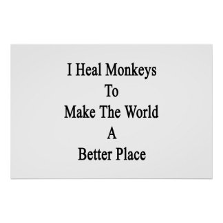 I Heal Monkeys To Make The World A Better Place Posters