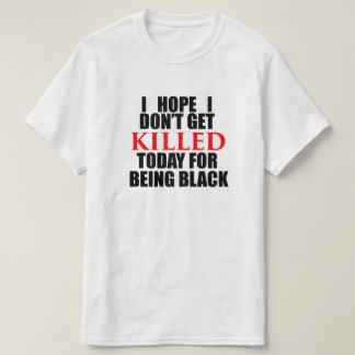 I Hope I Don't Get KILLED Today for Being Black T-Shirt