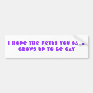 I hope the fetus you save grows up to be GAY Bumper Sticker