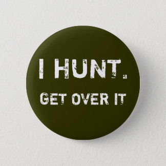 I HUNT. GET OVER IT 2 INCH ROUND BUTTON