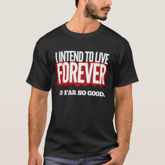 I Intend to Live Forever... T-Shirt
