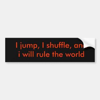 I jump, I shuffle, and i will rule the world Bumper Sticker