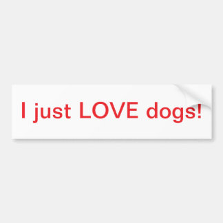 I just LOVE dogs! - Bumper Sticker